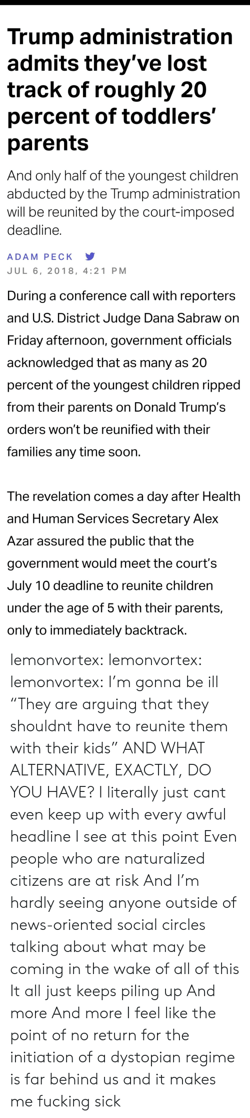 "Nydailynews: Trump administratiorn  admits they've lost  track of roughly 20  percent of toddlers'  parents  And only half of the youngest children  abducted by the Trump administration  will be reunited by the court-imposed  deadline.  ADAM PECK Y  JUL 6, 2018, 4:21 PM   During a conference call with reporters  and U.S. District Judge Dana Sabraw on  Friday afternoon, government officials  acknowledged that as many as 20  percent of the youngest children ripped  from their parents on Donald Trump's  orders won't be reunified with their  families any time soon  The revelation comes a day after Health  and Human Services Secretary Alex  Azar assured the public that the  government would meet the court's  July 10 deadline to reunite children  under the age of 5 with their parents,  only to immediately backtrack lemonvortex:  lemonvortex:   lemonvortex:  I'm gonna be ill   ""They are arguing that they shouldnt have to reunite them with their kids""  AND WHAT ALTERNATIVE, EXACTLY, DO YOU HAVE?   I literally just cant even keep up with every awful headline I see at this point  Even people who are naturalized citizens are at risk  And I'm hardly seeing anyone outside of news-oriented social circles talking about what may be coming in the wake of all of this  It all just keeps piling up  And more  And more  I feel like the point of no return for the initiation of a dystopian regime is far behind us and it makes me fucking sick"