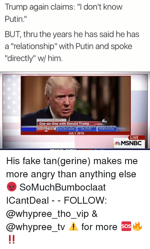 """Donald Trump, Fake, and Memes: Trump again claims: """"I don't know  Putin  BUT, thru the years he has said he has  a """"relationship"""" with Putin and spoke  """"directly"""" w him  YOURVOICE YOUR VOTEN  One-on-one with Donald Trump  EXCLUSIVE INTERVIEW  WITH DONA  RUSSIA NATO UKRAINE  CRITICS  TRUMPATTACK  JULY 2016  LIVE  MSNBC His fake tan(gerine) makes me more angry than anything else 😡 SoMuchBumboclaat ICantDeal - - FOLLOW: @whypree_tho_vip & @whypree_tv ⚠️ for more 🆘🔥‼️"""