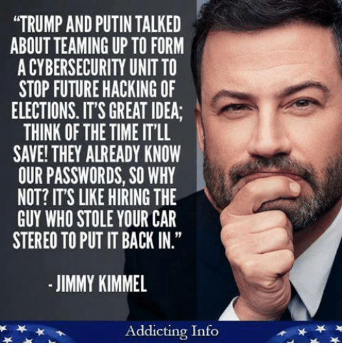 "Future, Memes, and Jimmy Kimmel: ""TRUMP AND PUTIN TALKED  ABOUT TEAMING UP TO FORM  A CYBERSECURITY UNIT TO  STOP FUTURE HACKING OF  ELECTIONS. IT'S GREAT IDEA  THINK OF THE TIME IT'LL  SAVE! THEY ALREADY KNOW  OUR PASSWORDS, SO WHY  NOT? IT'S LIKE HIRING THE  GUY WHO STOLE YOUR CAR  STEREO TO PUT IT BACK IN.""  - JIMMY KIMMEL  Addicting Info"