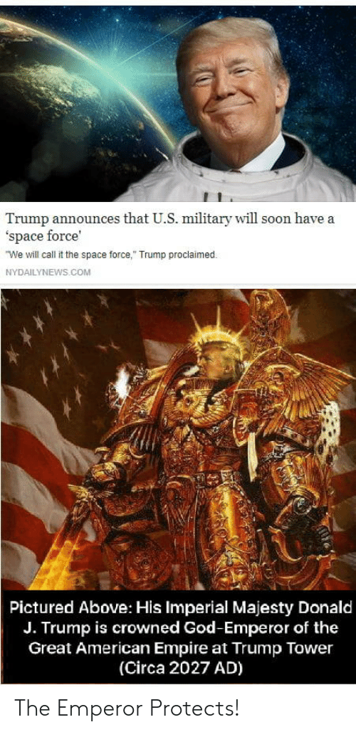 "Empire, God, and Soon...: Trump announces that U.S. military will soon have a  'space force'  We will call it the space force,"" Trump proclaimed.  NYDAILYNEWS.COM  Pictured Above: His Imperial Majesty Donald  J. Trump is crowned God-Emperor of the  Great American Empire at Trump Tower  (Circa 2027 AD) The Emperor Protects!"
