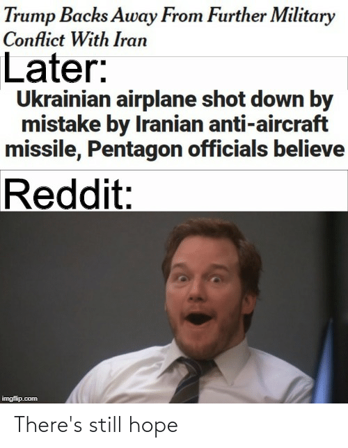 Imgflip Com: Trump Backs Away From Further Military  Conflict With Iran  Later:  Ukrainian airplane shot down by  mistake by Iranian anti-aircraft  missile, Pentagon officials believe  Reddit:  imgflip.com There's still hope