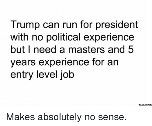 Dank, Run, and Jobs: Trump can run for president  with no political experience  but I need a masters and 5  years experience for an  entry level job  memes com Makes absolutely no sense.
