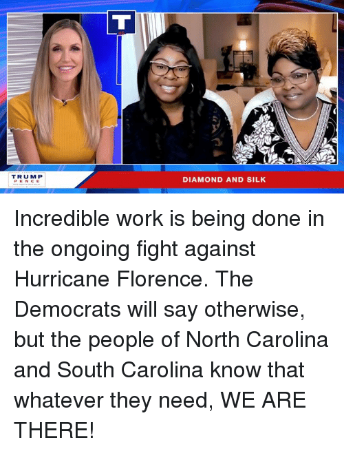 Work, Diamond, and Hurricane: TRUMP  DIAMOND AND SILK Incredible work is being done in the ongoing fight against Hurricane Florence. The Democrats will say otherwise, but the people of North Carolina and South Carolina know that whatever they need, WE ARE THERE!