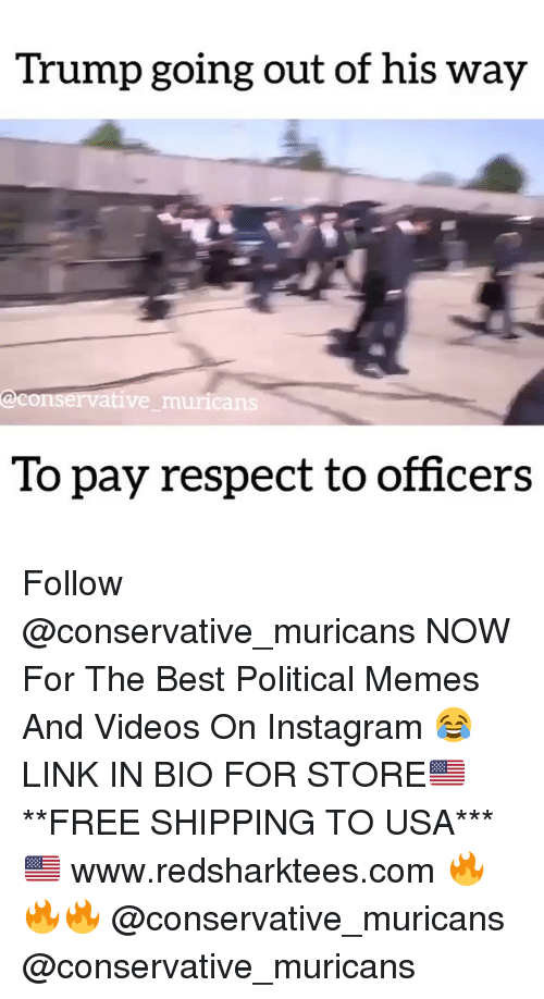 Instagram, Memes, and Respect: Trump going out of his way  onservative muricans  To pay respect to officers Follow @conservative_muricans NOW For The Best Political Memes And Videos On Instagram 😂 LINK IN BIO FOR STORE🇺🇸 **FREE SHIPPING TO USA*** 🇺🇸 www.redsharktees.com 🔥🔥🔥 @conservative_muricans @conservative_muricans