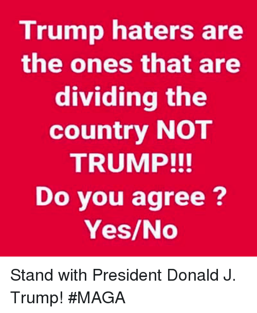 Trump, Yes, and President: Trump haters are  the ones that are  dividing the  country NOT  TRUMP!!!  Do you agree?  Yes/No Stand with President Donald J. Trump! #MAGA