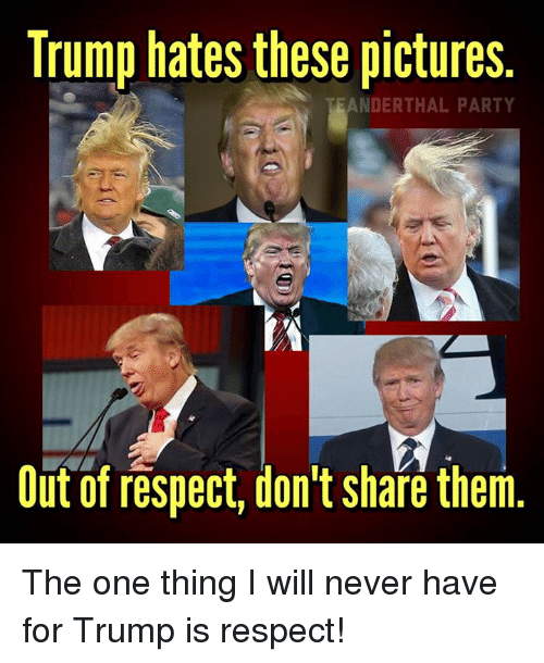 Trump Hate: Trump hates these pictures.  EANDERTHAL PARTY  Out of respect, don't share them The one thing I will never have for Trump is respect!