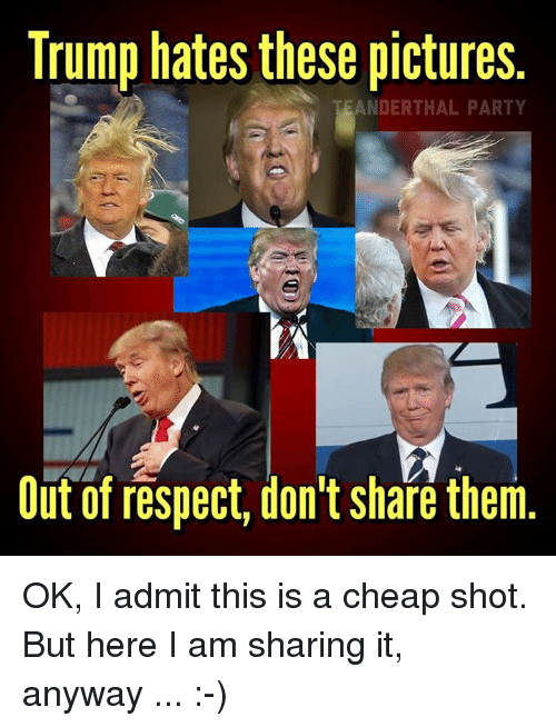 Trump Hate: Trump hates these pictures.  EANDERTHAL PARTY  Out of respect, don't share them OK, I admit this is a cheap shot. But here I am sharing it, anyway ... :-)