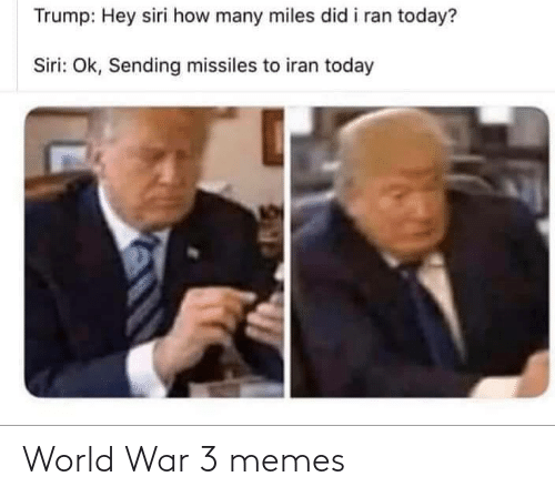 hey: Trump: Hey siri how many miles did i ran today?  Siri: Ok, Sending missiles to iran today World War 3 memes