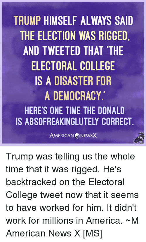 The Donald: TRUMP HIMSELF ALWAYS SAID  THE ELECTION WAS RIGGED  AND TWEETED THAT THE  ELECTORAL COLLEGE  IS A DISASTER FOR  A DEMOCRACY.  HERE'S ONE TIME THE DONALD  IS ABSOFREAKINGLUTELY CORRECT  AMERICAN NEWSX Trump was telling us the whole time that it was rigged. He's backtracked on the Electoral College tweet now that it seems to have worked for him. It didn't work for millions in America. ~M American News X [MS]