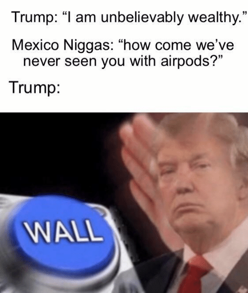 """Mexico, Trump, and Never: Trump: """"I am unbelievably wealthy.""""  Mexico Niggas: """"how come we've  never seen you with airpods?""""  Trump:  WALL"""