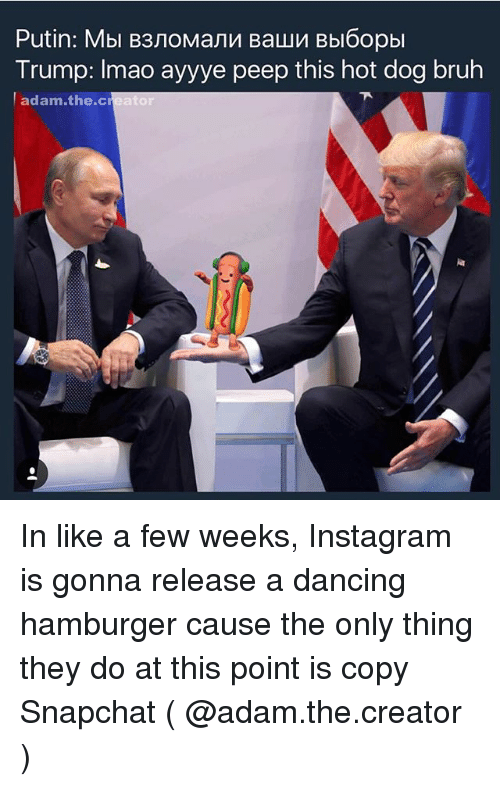 peeping: Trump: Imao ayyye peep this hot dog bruh  adam.the.creator In like a few weeks, Instagram is gonna release a dancing hamburger cause the only thing they do at this point is copy Snapchat ( @adam.the.creator )