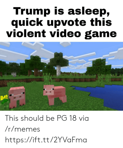 Memes, Game, and Trump: Trump is asleep,  quick upvote this  violent video game This should be PG 18 via /r/memes https://ift.tt/2YVaFma
