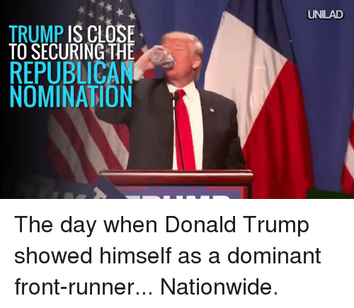Front Runners: TRUMP IS CLOSE  TO SECURING THE  REPUBLICAN  NOMINATION  UNILAD The day when Donald Trump showed himself as a dominant front-runner... Nationwide.