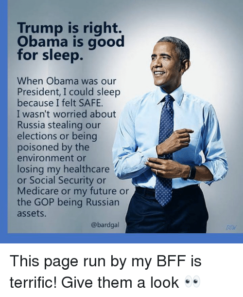 dsw: Trump is right.  Obama is good  for sleep.  When Obama was our  President, I could sleep  because I felt SAFE.  I wasn't worried about  Russia stealing our  elections or being  poisoned by the  environment or  losing my healthcare  or Social Security or  Medicare or my future or  the GOP being Russian  assets  @bardgal  Dsw This page run by my BFF is terrific!  Give them a look 👀