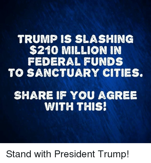 Sanctuary Cities: TRUMP IS SLASHING  $210 MILLION IN  FEDERAL FUNDS  TO SANCTUARY CITIES  SHARE IF YOU AGREE  WITH THIS! Stand with President Trump!