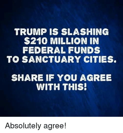 Sanctuary Cities: TRUMP IS SLASHING  $210 MILLION IN  FEDERAL FUNDS  TO SANCTUARY CITIES  SHARE IF YOU AGREE  WITH THIS! Absolutely agree!