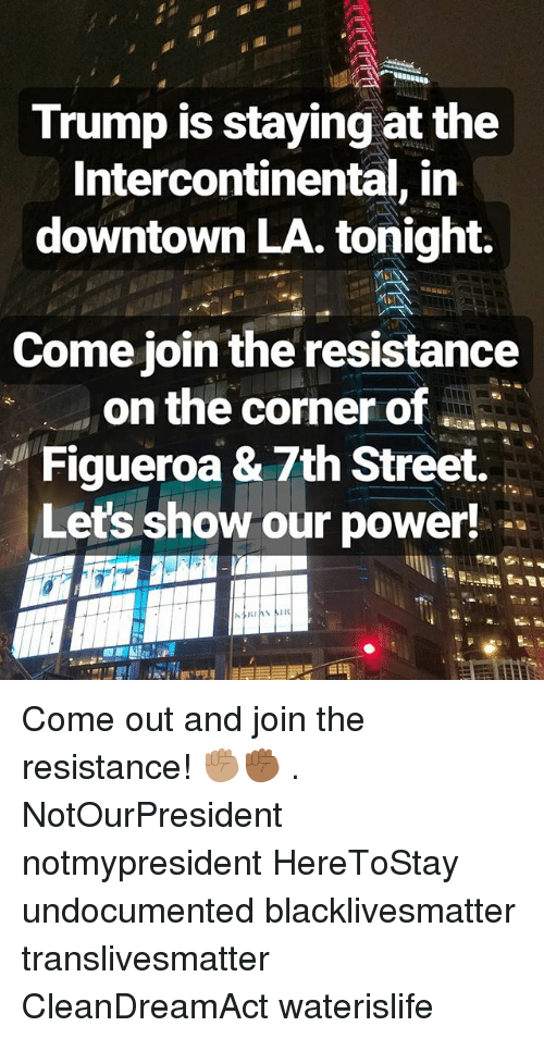 Black Lives Matter: Trump is staying at the  Intercontinental, in  downtown LA. tonight.  Come join the resistance  on the corner of  Figueroa & 7th Street.  Let's show our power! Come out and join the resistance! ✊🏽✊🏾 . NotOurPresident notmypresident HereToStay undocumented blacklivesmatter translivesmatter CleanDreamAct waterislife