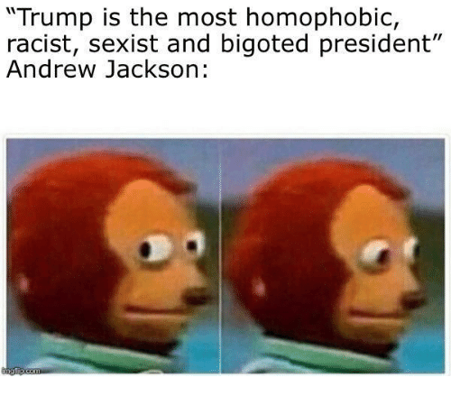 "Andrew Jackson: ""Trump is the most homophobic,  racist, sexist and bigoted president""  Andrew Jackson:"