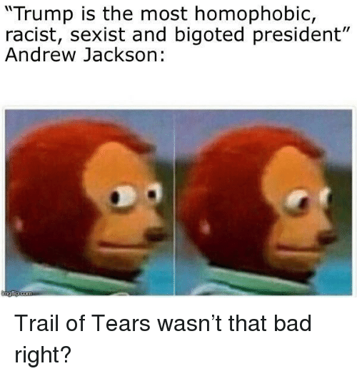 "Andrew Jackson: ""Trump is the most homophobic,  racist, sexist and bigoted president""  Andrew Jackson: Trail of Tears wasn't that bad right?"