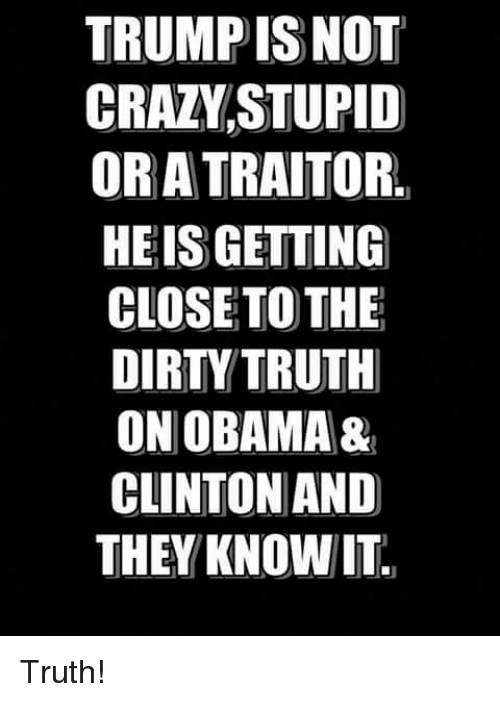 The Dirty: TRUMP ISNOT  CRAZVSTUPID  OR A TRAITOR.  HEIS GETTING  CLOSETO THE  DIRTY TRUTH  ON OBAMA&  CLINTON AND  THEY KNOWIT Truth!
