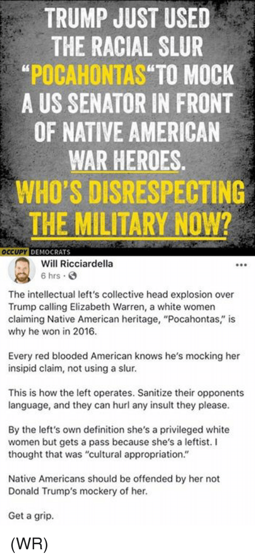 """Elizabeth Warren, Head, and Memes: TRUMP JUST USED  THE RACIAL SLUR  """"POCAHONTAS TO MOCK  A US SENATOR IN FRONT  OF NATIVE AMERICAN  WAR HEROES  WHO'S DISRESPECTING  THE MILITARY NOW?  Will Ricciardella  6 hrs.  The intellectual left's collective head explosion over  Trump calling Elizabeth Warren, a white women  claiming Native American heritage, """"Pocahontas,"""" is  why he won in 2016.  Every red blooded American knows he's mocking her  insipid claim, not using a slur  This is how the left operates. Sanitize their opponents  language, and they can hurl any insult they please.  By the left's own definition she's a privileged white  women but gets a pass because she's a leftist. I  thought that was """"cultural appropriation.""""  Native Americans should be offended by her not  Donald Trump's mockery of her.  Get a grip (WR)"""