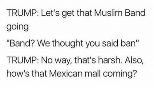 """Muslim Band: TRUMP: Let's get that Muslim Band  going  """"Band? We thought you said an  TRUMP: No way, that's harsh. Also,  how's that Mexican mall coming?"""