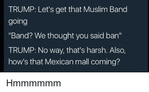 """Muslim Band: TRUMP: Let's get that Muslim Band  going  """"Band? We thought you said ban""""  TRUMP: No way, that's harsh. Also,  how's that Mexican mall coming? Hmmmmmm"""