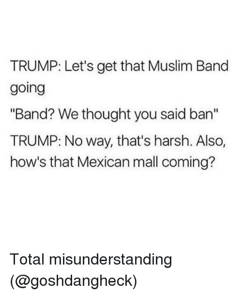 """Muslim Band: TRUMP: Let's get that Muslim Band  going  """"Band? We thought you said an  TRUMP: No way, that's harsh. Also,  how's that Mexican mall coming? Total misunderstanding (@goshdangheck)"""