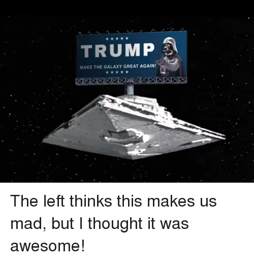 Trump, Awesome, and Mad: TRUMP  MAKE THE GALAXY GREAT AGAIN!