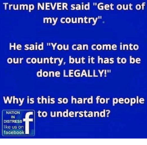 """Distression: Trump NEVER said """"Get out of  my country"""".  He said """"You can come into  our country, but it has to be  done LEGALLY!""""  Why is this so hard for people  NATION  IN  DISTRESS  like us on  faceboolk"""
