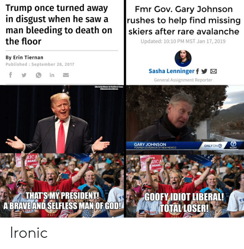 God, Ironic, and Saw: Trump once turned away  in disgust when he saw a  man bleeding to death on  the floor  Fmr Gov. Gary Johnson  rushes to help find missing  skiers after rare avalanche  Updated: 10:10 PM MST Jan 17, 2019  By Erin Tiernan  Published : September 28, 2017  Sasha Lenninger f  fy  in  General Assignment Reporter  Libertarian Nemes lor Neeliberal Teens  memesinealibteens  GARY JOHNSON  ONLYON  KOAT  FORMER GOVERNOR OF NEW MEXICO  RICA  AGAI  CA GREAT AGAIN  TA  GI  A RICA  G T AGAIR  THAT'S MY PRESIDENT!  A BRAVE AND SELFLESS MAN OF GOD!  GOOFY IDIOT LIBERAL!  TOTAL LOSER!  ENT  s ENT  20 1  2010 Ironic