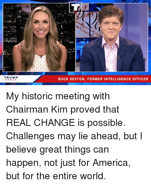 America, Trump, and World: TRUMP  PEN CE  BUCK SEXTON, FORMER INTELLIGENCE OFFICER My historic meeting with Chairman Kim proved that REAL CHANGE is possible. Challenges may lie ahead, but I believe great things can happen, not just for America, but for the entire world.