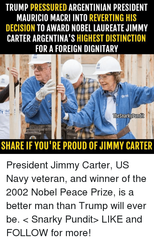 pundit: TRUMP  PRESSURED  ARGENTINIAN PRESIDENT  MAURICIO MACRI INTO  REVERTING HIS  DECISION  TO AWARD NOBEL LAUREATE JIMMY  CARTER ARGENTINA'S HIGHEST DISTINCTION  FOR A FOREIGN DIGNITARY  The Snarky Pundit  SHARE IF YOU'RE PROUD OF JIMMY CARTER President Jimmy Carter, US Navy veteran, and winner of the 2002 Nobel Peace Prize, is a better man than Trump will ever be.  < Snarky Pundit> LIKE and FOLLOW for more!