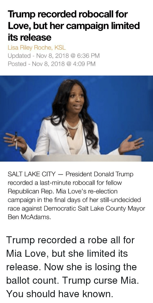 Donald Trump, Love, and Limited: Trump recorded robocall for  Love, but her campaign limited  its release  Lisa Riley Roche, KSL  Updated - Nov 8, 2018 @ 6:36 PM  Posted - Nov 8, 2018 4:09 PM  SALT LAKE CITY President Donald Trump  recorded a last-minute robocall for fellow  Republican Rep. Mia Love's re-election  campaign in the final days of her still-undecided  race against Democratic Salt Lake County Mayor  Ben McAdams.