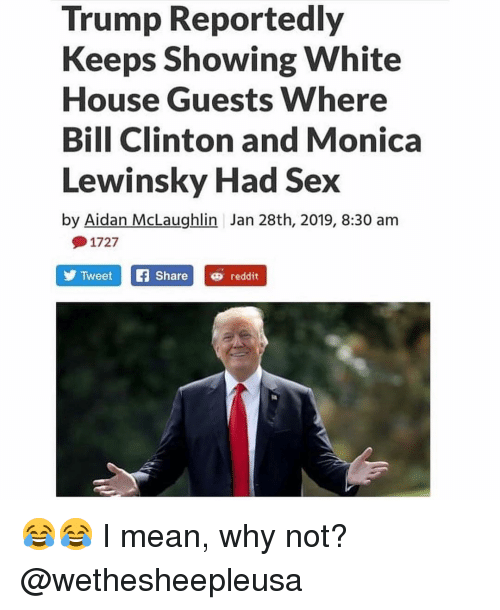 Bill Clinton, Memes, and Monica Lewinsky: Trump Reportedly  Keeps Showing White  House Guests Where  Bill Clinton and Monica  Lewinsky Had Sex  by Aidan McLaughlin Jan 28th, 2019, 8:30 am  1727  TweetSharereddit 😂😂 I mean, why not? @wethesheepleusa
