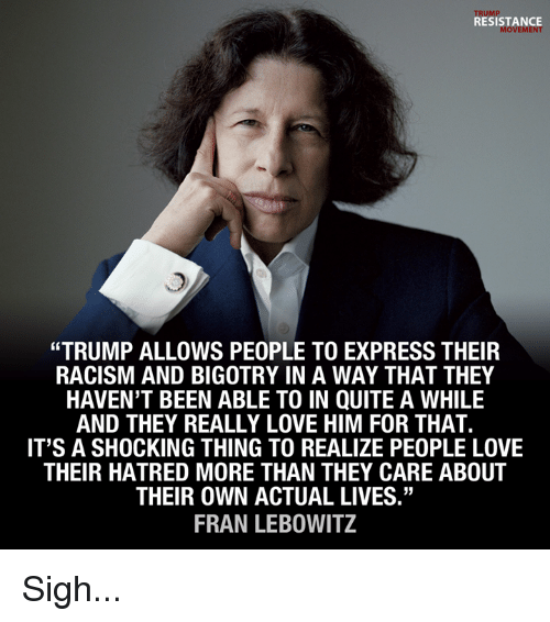 "Love, Memes, and Racism: TRUMP  RESISTANCE  MOVEMENT  ""TRUMP ALLOWS PEOPLE TO EXPRESS THEIR  RACISM AND BIGOTRY IN A WAY THAT THEY  HAVEN'T BEEN ABLE TO IN QUITE A WHILE  AND THEY REALLY LOVE HIM FOR THAT.  IT'S A SHOCKING THING TO REALIZE PEOPLE LOVE  THEIR HATRED MORE THAN THEY CARE ABOUT  THEIR OWN ACTUAL LIVES""  FRAN LEBOWITZ Sigh..."