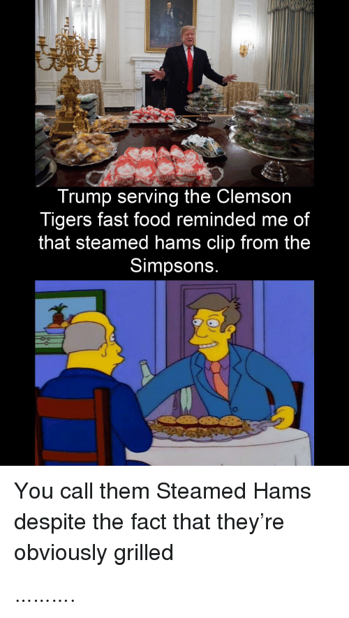 Reminded: Trump serving the Clemson  Tigers fast food reminded me of  that steamed hams clip from the  Simpsons.  You call them Steamed Hams  despite the fact that they're  obviously grilled ……….