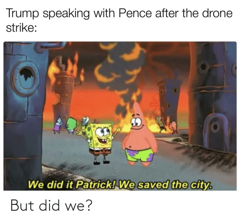 We Did It Patrick We Saved The City: Trump speaking with Pence after the drone  strike:  We did it Patrick! We saved the city. But did we?