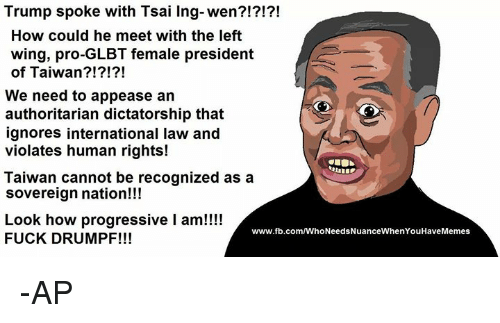Memes, Progressive, and Wings: Trump spoke with Tsai Ing-wen?!?!?!  How could he meet with the left  wing, pro-GLBT female president  of Taiwan?!?!?!  We need to appease an  authoritarian dictatorship that  ignores international law and  violates human rights!  Taiwan cannot be recognized as a  sovereign nation!!!  Look how progressive I am!!!!  www.fb.com/WhoNeedsNuanceWhenYouHaveMemes  FUCK DRUMPF!!! -AP