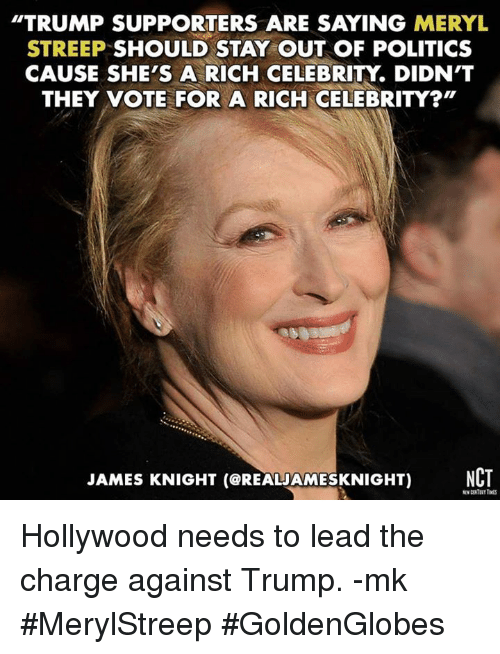 "Trump Support: TRUMP SUPPORTERS ARE SAYING MERYL  STREEP SHOULD STAY OUT OF POLITICS  CAUSE SHE'S A RICH CELEBRITY DIDN'T  THEY VOTE FOR A RICH CELEBRITY?""  JAMES KNIGHT (CREALAMESKNIGHT) NCT Hollywood needs to lead the charge against Trump. -mk  #MerylStreep #GoldenGlobes"