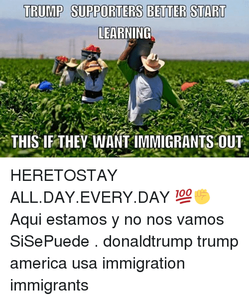 Trump Support: TRUMP SUPPORTERS BETTER START  LEARNING  THIS IF THEY WANTIMMIGRANTS OUT HERETOSTAY ALL.DAY.EVERY.DAY 💯✊ Aqui estamos y no nos vamos SiSePuede . donaldtrump trump america usa immigration immigrants