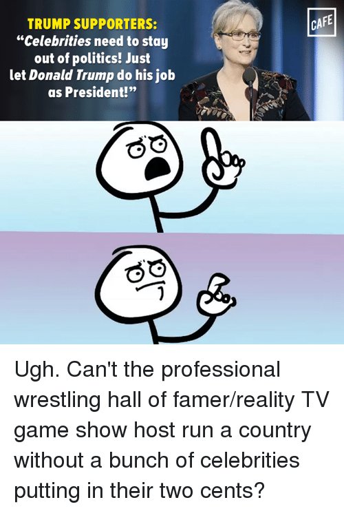 "Trump Support: TRUMP SUPPORTERS:  ""Celebrities need to stay  out of politics! Just  let Donald Trump do his job  as President!""  CAFE Ugh. Can't the professional wrestling hall of famer/reality TV game show host run a country without a bunch of celebrities putting in their two cents?"
