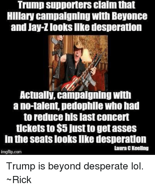 Pedophillic: Trump supporters clalm that  Hillary campaigning with Beyonce  and Jay-Zlooks like desperation  Actually, campaigning with  ano talent pedophile Who had  to reduce his last concert  tickets to $5 just to getasses  In the Seats looks like desperation  Laura EKeeling  imgilip.com Trump is beyond desperate lol. ~Rick