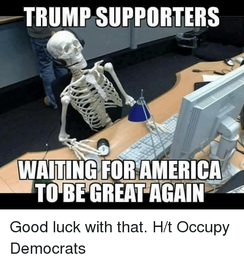 Trump Support: TRUMP SUPPORTERS  WAITING FOR AMERICA  TO BE GREAT AGAIN Good luck with that.   H/t Occupy Democrats
