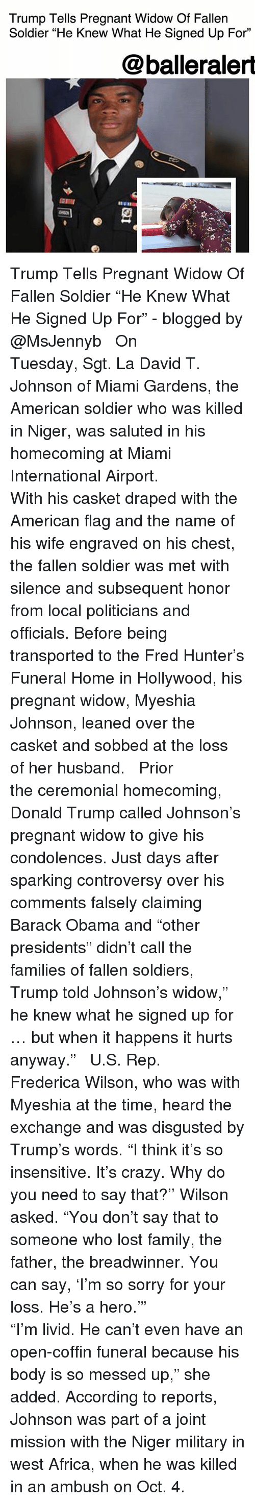 """Africa, Crazy, and Donald Trump: Trump Tells Pregnant Widow Of Fallen  Soldier """"He Knew What He Signed Up For""""  @balleraler  臣111  2 Trump Tells Pregnant Widow Of Fallen Soldier """"He Knew What He Signed Up For"""" - blogged by @MsJennyb ⠀⠀⠀⠀⠀⠀⠀ ⠀⠀⠀⠀⠀⠀⠀ On Tuesday, Sgt. La David T. Johnson of Miami Gardens, the American soldier who was killed in Niger, was saluted in his homecoming at Miami International Airport. ⠀⠀⠀⠀⠀⠀⠀ ⠀⠀⠀⠀⠀⠀⠀ With his casket draped with the American flag and the name of his wife engraved on his chest, the fallen soldier was met with silence and subsequent honor from local politicians and officials. Before being transported to the Fred Hunter's Funeral Home in Hollywood, his pregnant widow, Myeshia Johnson, leaned over the casket and sobbed at the loss of her husband. ⠀⠀⠀⠀⠀⠀⠀ ⠀⠀⠀⠀⠀⠀⠀ Prior the ceremonial homecoming, Donald Trump called Johnson's pregnant widow to give his condolences. Just days after sparking controversy over his comments falsely claiming Barack Obama and """"other presidents"""" didn't call the families of fallen soldiers, Trump told Johnson's widow,"""" he knew what he signed up for … but when it happens it hurts anyway."""" ⠀⠀⠀⠀⠀⠀⠀ ⠀⠀⠀⠀⠀⠀⠀ U.S. Rep. Frederica Wilson, who was with Myeshia at the time, heard the exchange and was disgusted by Trump's words. """"I think it's so insensitive. It's crazy. Why do you need to say that?'' Wilson asked. """"You don't say that to someone who lost family, the father, the breadwinner. You can say, 'I'm so sorry for your loss. He's a hero.'"""" ⠀⠀⠀⠀⠀⠀⠀ ⠀⠀⠀⠀⠀⠀⠀ """"I'm livid. He can't even have an open-coffin funeral because his body is so messed up,"""" she added. According to reports, Johnson was part of a joint mission with the Niger military in west Africa, when he was killed in an ambush on Oct. 4."""