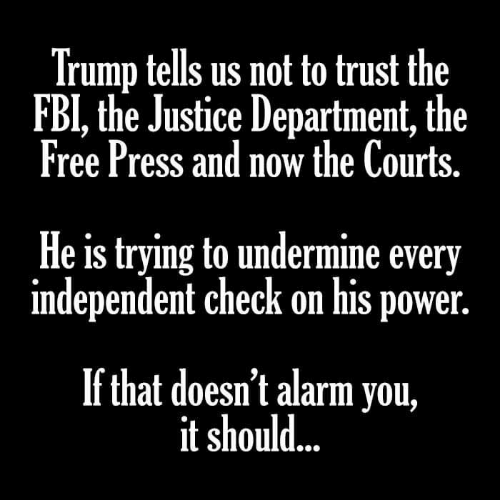 Fbi, Alarm, and Free: Trump tells us not to trust the  FBI, the Justice Department, the  Free Press and now the Courts  He is trying to undermine every  independent check on his power  If that doesn't alarm you,  it should...