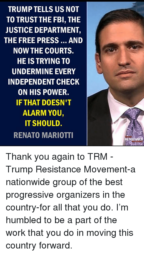 thank you again: TRUMP TELLS US NOT  TO TRUSTTHE FBI, THE  JUSTICE DEPARTMENT,  THE FREE PRESS... AND  NOW THE COURTS.  HE IS TRYING TO  UNDERMINE EVERY  INDEPENDENT CHECK  ON HIS POWER.  IF THAT DOESN'T  ALARM YOU,  IT SHOULD.  RENATO MARIOTTI  RESISTANCE Thank you again to TRM - Trump Resistance Movement-a nationwide group of the best progressive organizers in the country-for all that you do. I'm humbled to be a part of the work that you do in moving this country forward.