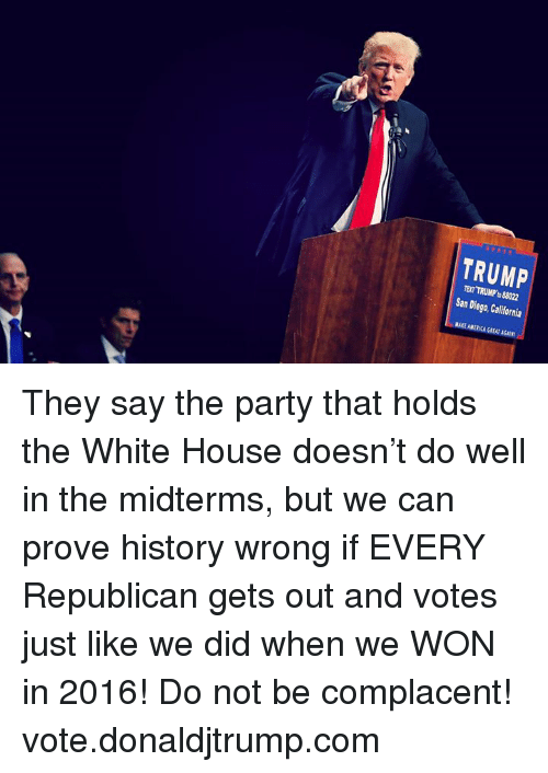 America, Party, and White House: TRUMP  TEXT TRUMP to 88022  San Diego, California  MAKE AMERICA GREAT AGAIN! They say the party that holds the White House doesn't do well in the midterms, but we can prove history wrong if EVERY Republican gets out and votes just like we did when we WON in 2016!  Do not be complacent! vote.donaldjtrump.com