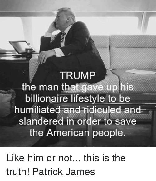 ridiculed: TRUMP  the man that gave up his  billionaire lifestyle to be  humiliated and ridiculed and  slandered in order to save  the American people Like him or not... this is the truth!  Patrick James