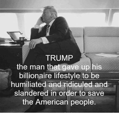 ridiculed: TRUMP  the man that gave up his  billionaire lifestyle to be  humiliated and ridiculed and  slandered in order to save  the American people